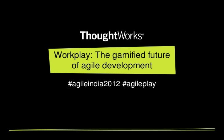 Workplay: The gamified future of agile development (Agile India 2012)