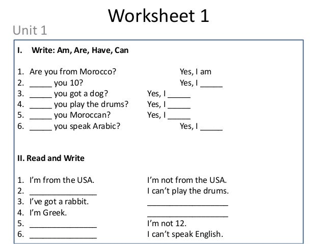 Worksheet 1Unit 1I.   Write: Am, Are, Have, Can1.   Are you from Morocco?                 Yes, I am2.   _____ you 10?     ...