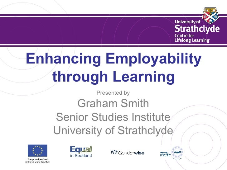 Enhancing Employability through Learning Presented by Graham Smith Senior Studies Institute University of Strathclyde