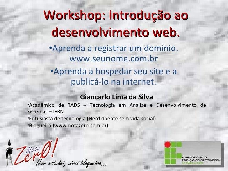 Workshop: Introdução ao desenvolvimento web. <ul><li>Aprenda a registrar um domínio. www.seunome.com.br </li></ul><ul><li>...