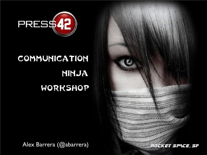 Communication              Ninja      WorkshopAlex Barrera (@abarrera)   ROCKEY SPACE, SF