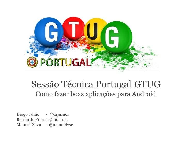 Sessão Técnica Portugal GTUG        Como fazer boas aplicações para AndroidDiogo Júnio - @drjuniorBernardo Pina - @bioblin...