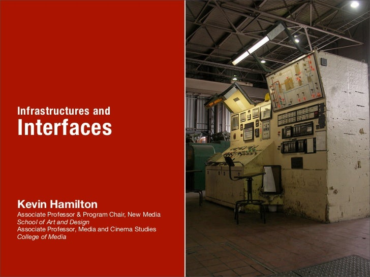 Infrastructures andInterfacesKevin HamiltonAssociate Professor & Program Chair, New MediaSchool of Art and DesignAssociate...