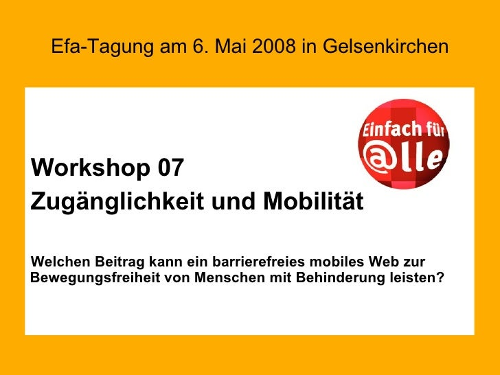 Efa-Tagung am 6. Mai 2008 in Gelsenkirchen <ul><li>Workshop 07 </li></ul><ul><li>Zugänglichkeit und Mobilität </li></ul><u...