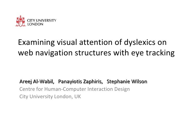 Examining visual attention of dyslexics on web navigation structures with eye tracking Areej Al-Wabil,  Panayiotis Zaphiri...