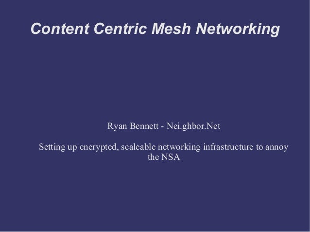 Content Centric Mesh NetworkingRyan Bennett - Nei.ghbor.NetSetting up encrypted, scaleable networking infrastructure to an...