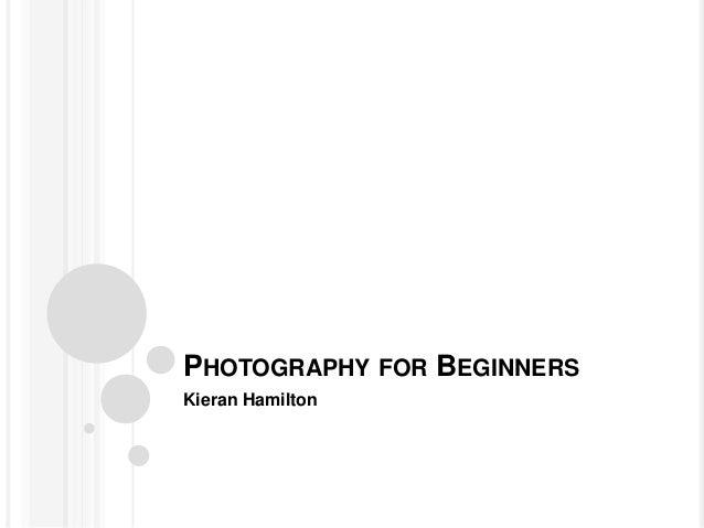 PHOTOGRAPHY FOR BEGINNERS Kieran Hamilton