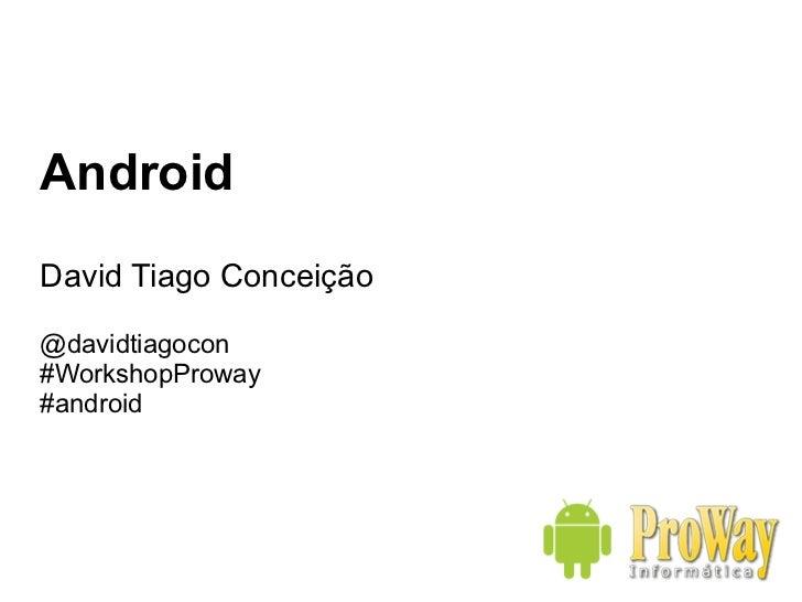 Android David Tiago Conceição @davidtiagocon #WorkshopProway #android