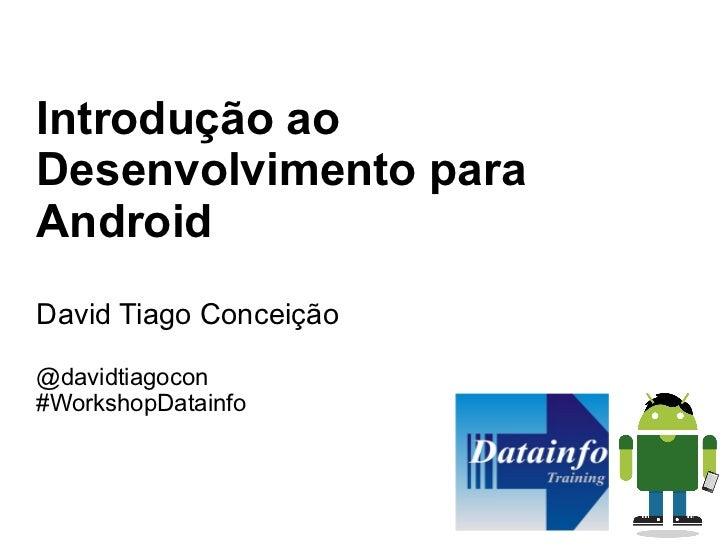 Introdução aoDesenvolvimento paraAndroidDavid Tiago Conceição@davidtiagocon#WorkshopDatainfo