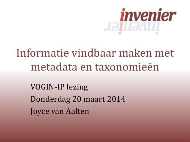 Informatie vindbaar maken met metadata en taxonomieën VOGIN-IP lezing Donderdag 20 maart 2014 Joyce van Aalten