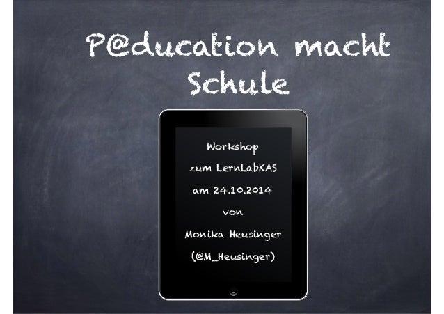 P@ducation macht  Schule  Workshop  zum LernLabKAS  am 24.10.2014  von  Monika Heusinger  (@M_Heusinger)