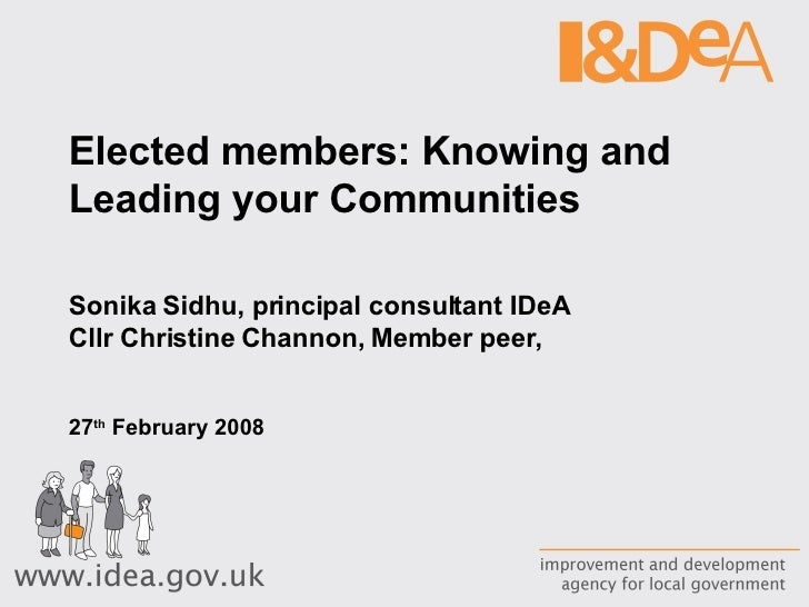 Elected members: Knowing and Leading your Communities Sonika Sidhu, principal consultant IDeA Cllr Christine Channon, Memb...