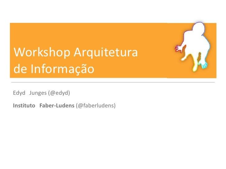 Workshop Arquiteturade InformaçãoEdyd Junges (@edyd)Instituto Faber-Ludens (@faberludens)