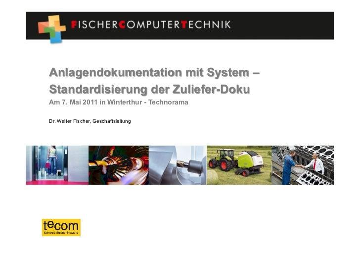 Anlagendokumentation mit System –Standardisierung der Zuliefer-DokuAm 7. Mai 2011 in Winterthur - TechnoramaDr. Walter Fis...