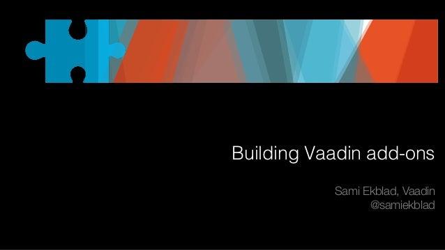 Building Vaadin add-ons Sami Ekblad, Vaadin @samiekblad