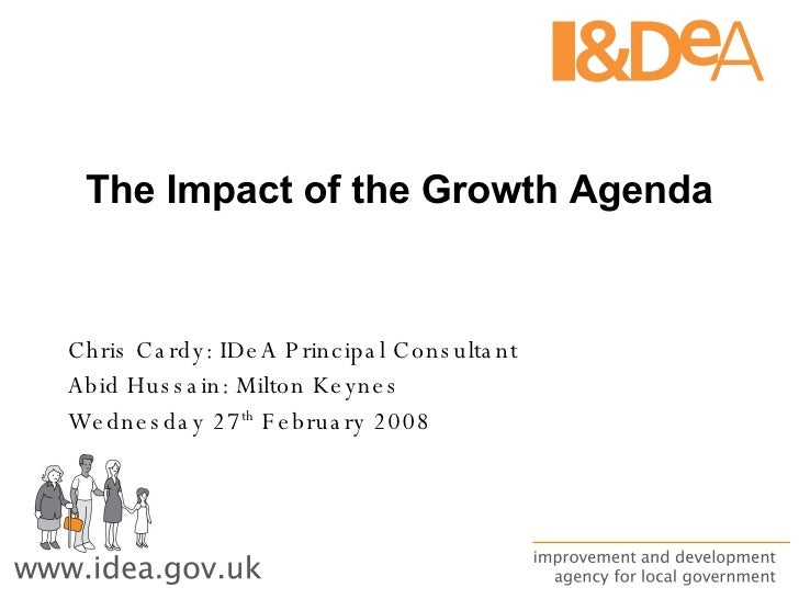 The Impact of the Growth Agenda Chris Cardy: IDeA Principal Consultant Abid Hussain: Milton Keynes Wednesday 27 th  Februa...