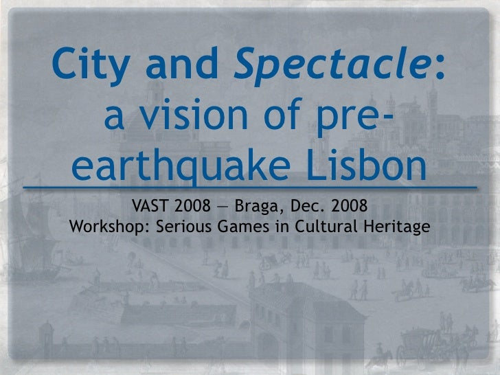 City and Spectacle:    a vision of pre-  earthquake Lisbon        VAST 2008 — Braga, Dec. 2008 Workshop: Serious Games in ...