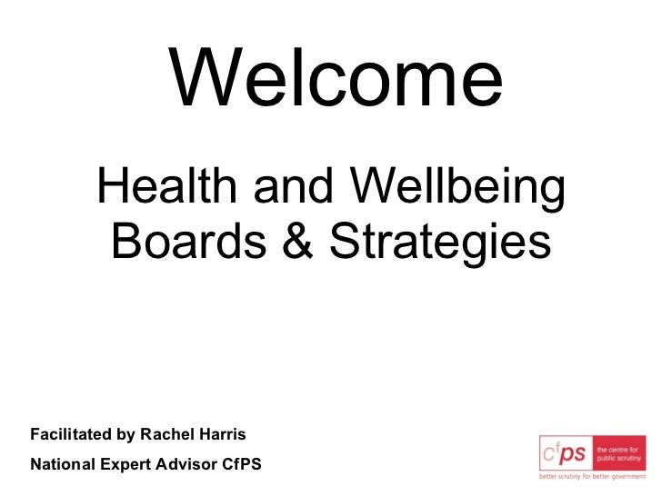 Welcome Health and Wellbeing Boards & Strategies Facilitated by Rachel Harris National Expert Advisor CfPS