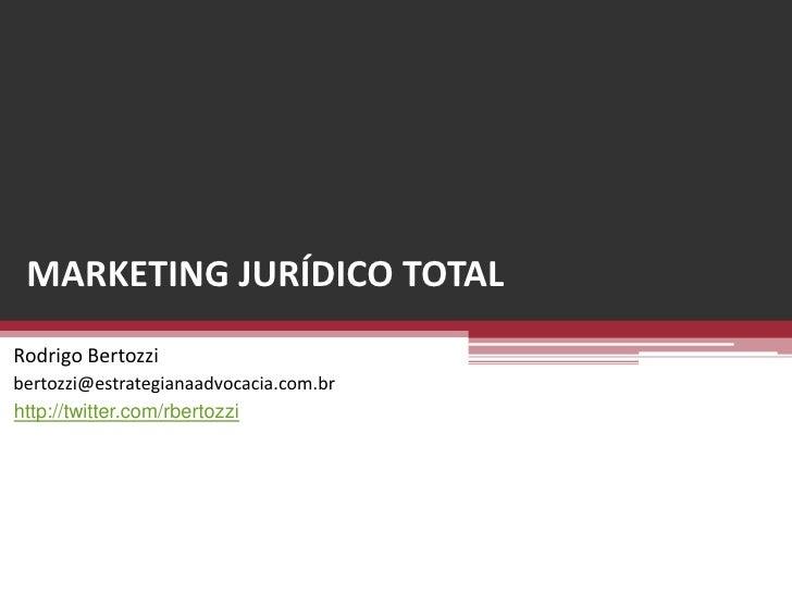 MARKETING JURÍDICO TOTAL<br />Rodrigo Bertozzi<br />bertozzi@estrategianaadvocacia.com.br<br />http://twitter.com/rbertozz...