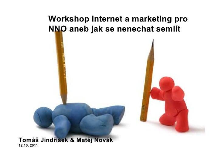 Workshop internet a marketing pro              NNO aneb jak se nenechat semlítTomáš Jindříšek & Matěj Novák12.10. 2011