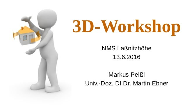 3D-Workshop NMS Laßnitzhöhe 13.6.2016 Markus Peißl Univ.-Doz. DI Dr. Martin Ebner
