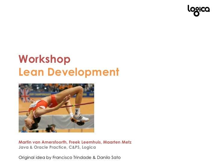 WorkshopLean DevelopmentMartin van Amersfoorth, Freek Leemhuis, Maarten MetzJava & Oracle Practice, C&PS, Logica<br />Orig...