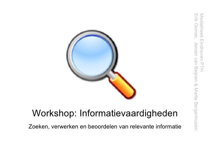 Workshop: Informatievaardigheden Zoeken, verwerken en beoordelen van relevante informatie Mediatheek Eindhoven PTH  Erik O...