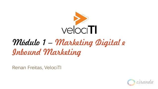 Módulo 1 – Marketing Digital e Inbound Marketing Renan Freitas, VelociTI