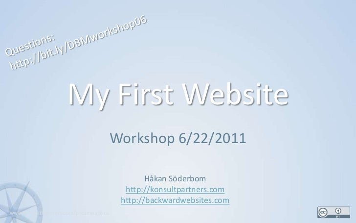 My First Website<br />Workshop 6/22/2011<br />1<br />Questions:<br />http://bit.ly/DBMworkshop06<br />Håkan Söderbom<br />...