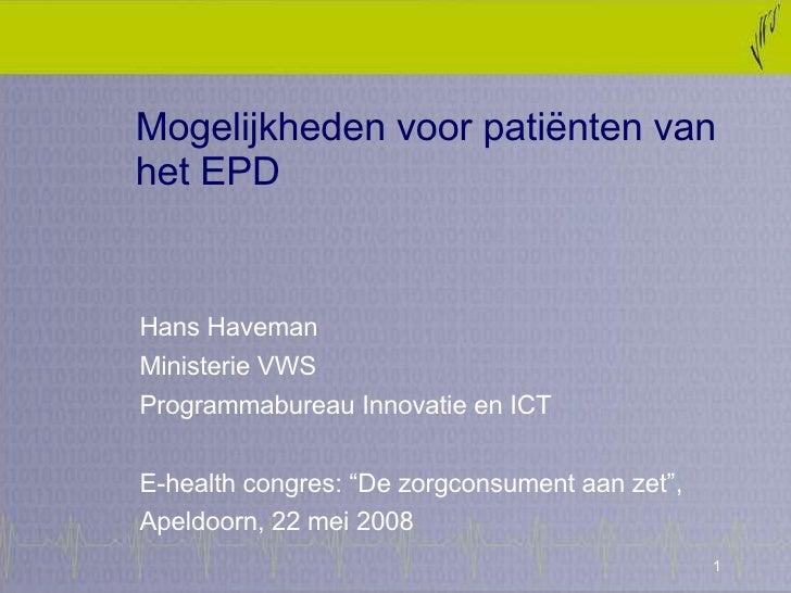 Mogelijkheden voor patiënten van het EPD Hans Haveman  Ministerie VWS Programmabureau Innovatie en ICT  E-health congres: ...