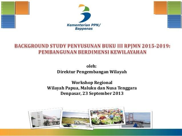 oleh: Direktur Pengembangan Wilayah Workshop Regional Wilayah Papua, Maluku dan Nusa Tenggara Denpasar, 23 September 2013