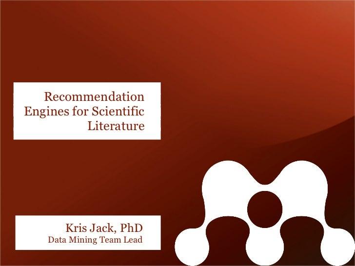 RecommendationEngines for Scientific           Literature       Kris Jack, PhD    Data Mining Team Lead