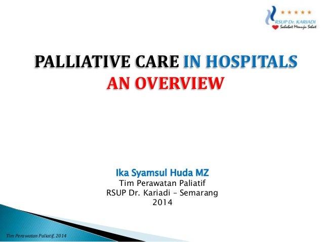 PALLIATIVE CARE IN HOSPITALS AN OVERVIEW  Ika Syamsul Huda MZ  Tim Perawatan Paliatif RSUP Dr. Kariadi – Semarang 2014  Ti...