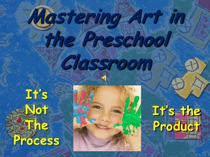 Mastering Art in the Preschool Classroom<br />It's Not The Process<br />It's the Product<br />