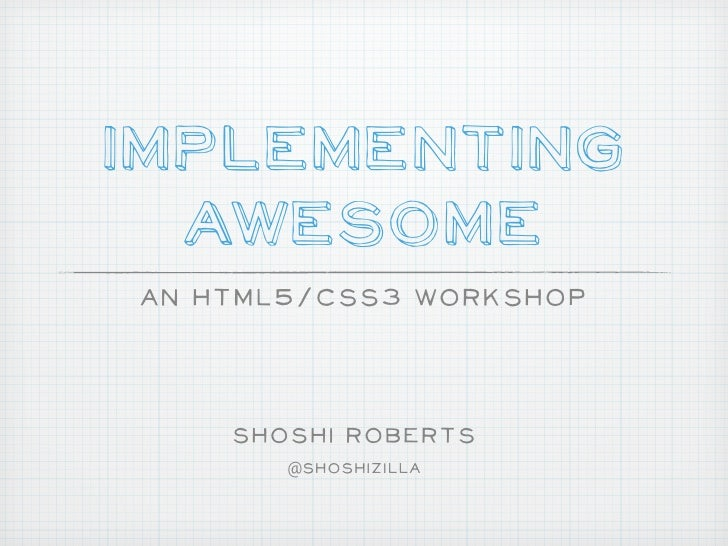 Implementing  AwesomeAn HTML5/CSS3 Workshop    Shoshi Roberts       @Shoshizilla