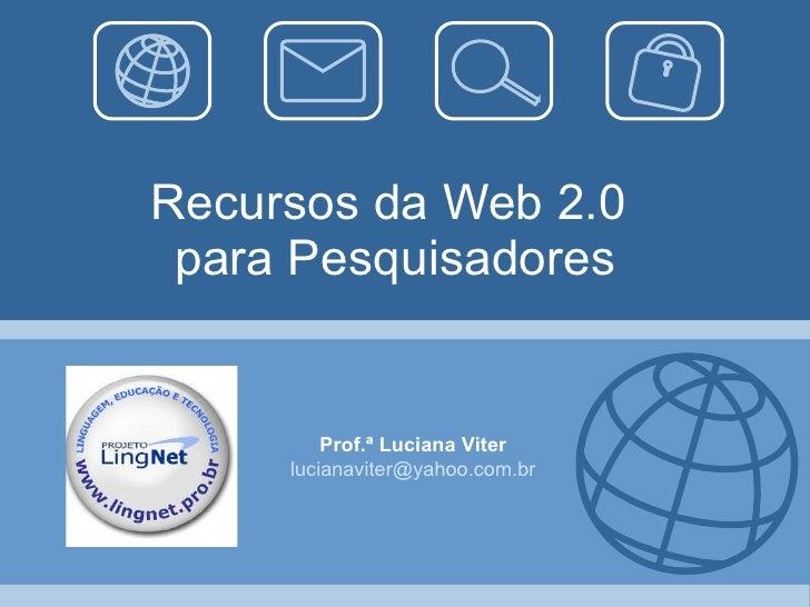 Recursos da Web 2.0  para Pesquisadores Prof.ª Luciana Viter [email_address]