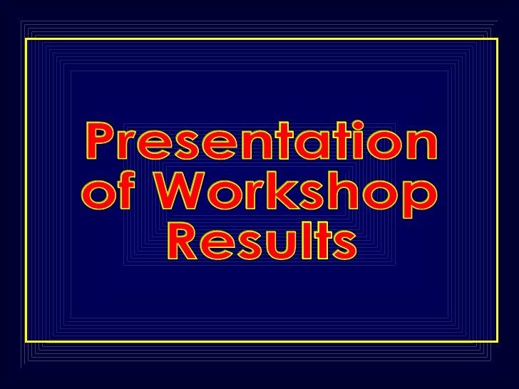 Presentation of Workshop Results