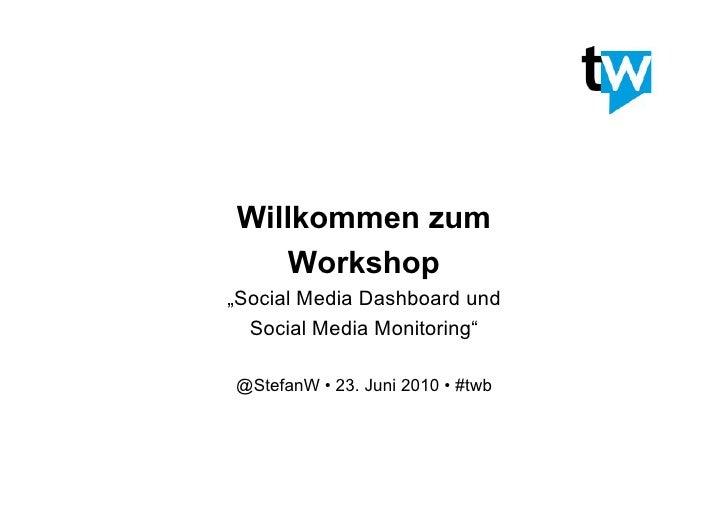 "Willkommen zum     Workshop ""Social Media Dashboard und   Social Media Monitoring""  @StefanW • 23. Juni 2010 • #twb"