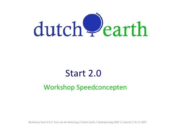 Start 2.0 Workshop Speedconcepten Workshop Start 2.0 // Tom van de Wetering // Dutch Earth // Bedrijvendag 2007 // Utrecht...