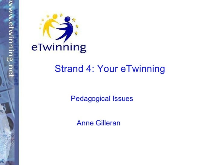 Strand 4: Your eTwinning Pedagogical Issues Anne Gilleran