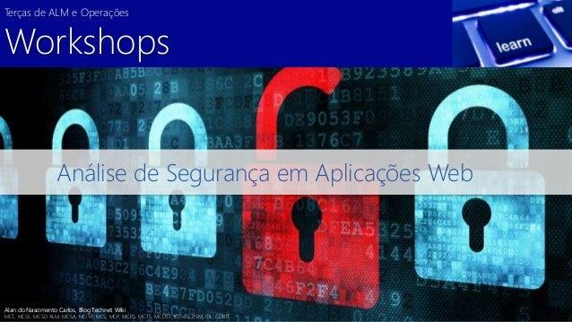 Terças de ALM e Operações  Workshops  Análise de Segurança em Aplicações Web  Alan do Nascimento Carlos, Blog Technet Wiki...