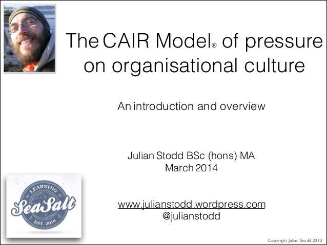 The CAIR Model® of pressure on organisational culture Julian Stodd BSc (hons) MA March 2014 ! ! www.julianstodd.wordpress....