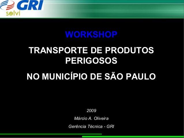 WORKSHOPTRANSPORTE DE PRODUTOS      PERIGOSOSNO MUNICÍPIO DE SÃO PAULO                2009          Márcio A. Oliveira    ...