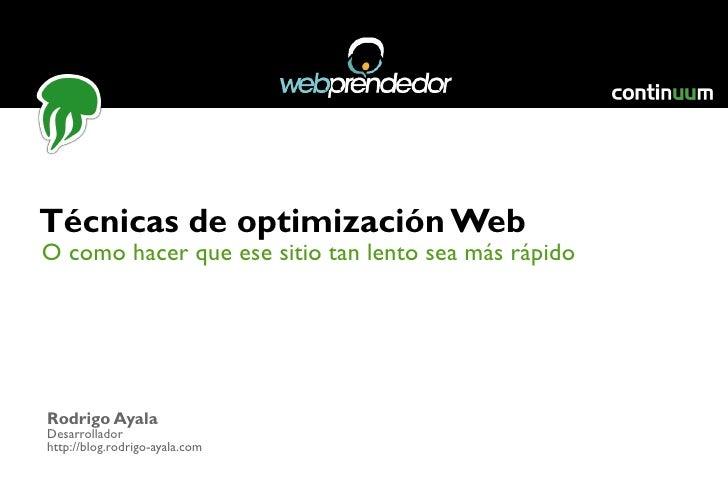 O como hacer que ese sitio tan lento sea más rápido Técnicas de optimización Web Rodrigo Ayala Desarrollador http://blog.r...