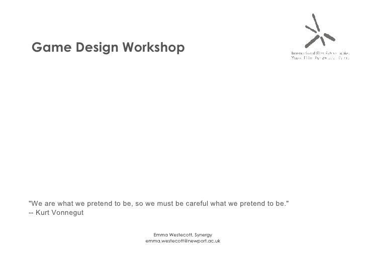 "Game Design Workshop ""We are what we pretend to be, so we must be careful what we pretend to be."" -- Kurt Vonnegut"