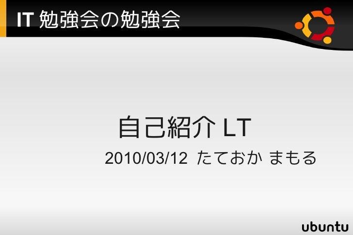 IT 勉強会の勉強会            自己紹介 LT       2010/03/12 たておか まもる