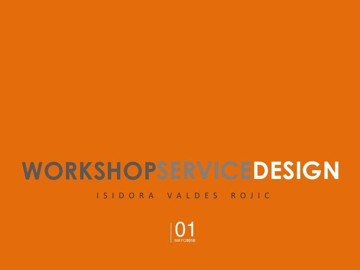 WORKSHOP<br />SERVICE<br />DESIGN<br />ISIDORA VALDES ROJIC<br />01<br />MAYO2010<br />