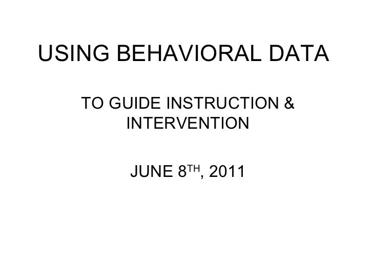 USING BEHAVIORAL DATA TO GUIDE INSTRUCTION & INTERVENTION JUNE 8 TH , 2011