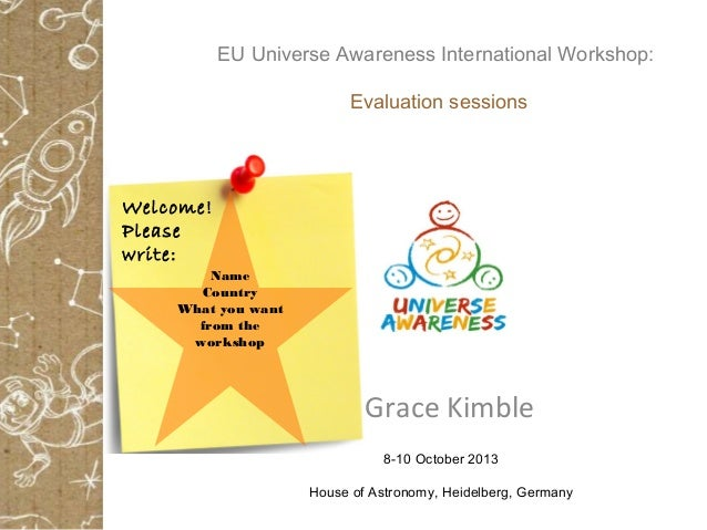 Grace Kimble 8-10 October 2013 House of Astronomy, Heidelberg, Germany Name Country What you want from the workshop Welcom...
