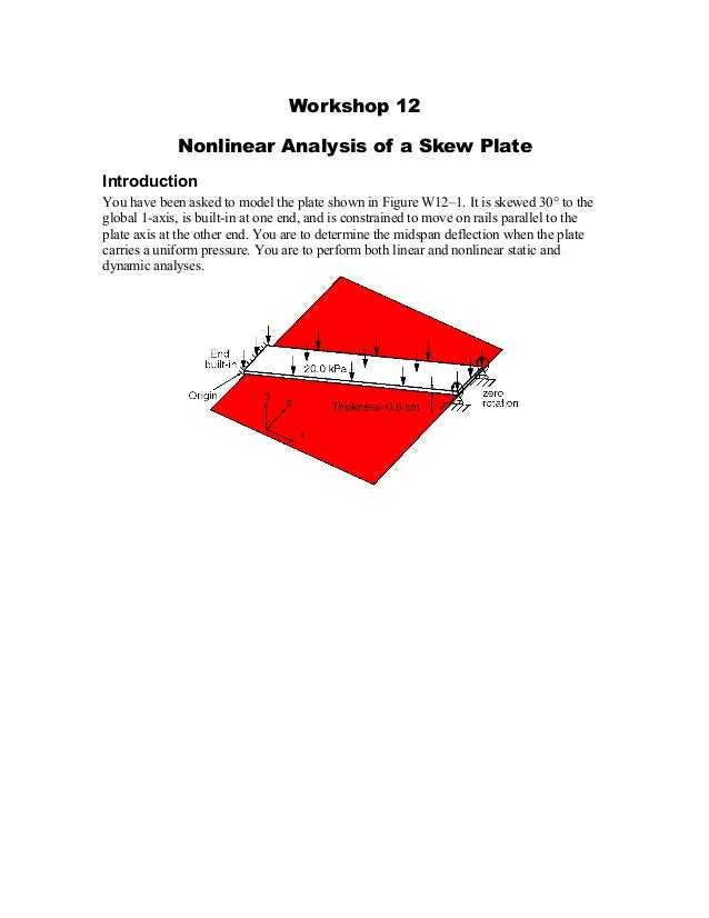 Workshop 12 Nonlinear Analysis of a Skew Plate Introduction You have been asked to model the plate shown in Figure W12–1. ...